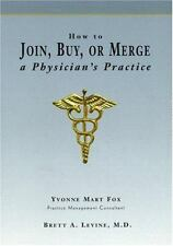 How to Join, Buy, Or Merge A Physician's Practice, Levine MD, Brett A., Fox, Yvo