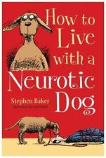 How to Live with a Neurotic Dog by Stephen Baker (2014, Hardcover)
