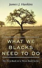 What We Blacks Need to Do : The First Book in A Three Book Series by James J....