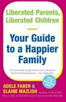 Liberated Parents, Liberated Children : Your Guide to a Happier Family