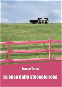La casa dallo steccato rosa di Franca Turco,  2015,  Youcanprint