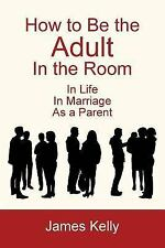How to Be the Adult in the Room by James Kelly (2014, Paperback)