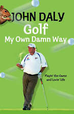 Golf My Own Damn Way: Playin' the Game and Lovin' Life by John Daly...
