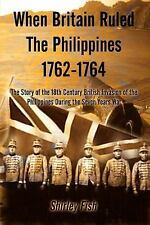 When Britain Ruled the Philippines 1762-1764 : The Story of the 18th Century...