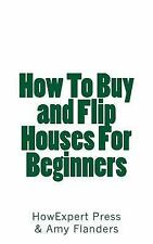 How to Buy and Flip Houses for Beginners by Amy Flanders and HowExpert...