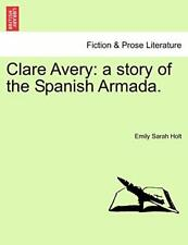 Clare Avery: a story of the Spanish Armada.. Holt, Sarah 9781241482701 New.#