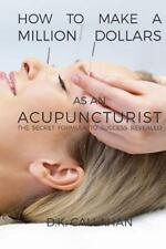 How to Make a Million Dollars As an Acupuncturist : The Secret Formula to...