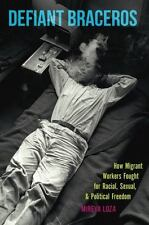 Defiant Braceros: How Migrant Workers Fought for Racial, Sexual, and Political F