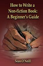 How to Write a Non-Fiction Book: a Beginner's Guide: By O'Neill, Sean