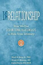 Irrelationships : How We Use Dysfunctional Relationships to Hide from...