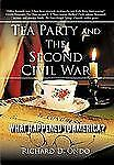 Tea Party and the Second Civil War : What Happened to America? by Richard D....