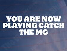 YOU ARE NOW PLAYING CATCH THE MG Funny Classic Car/Window/Bumper Sticker/Decal