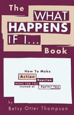 The WHAT HAPPENS IF I... Book : How to Make Action/Reaction Work for You...