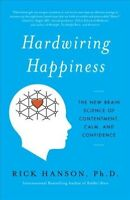 Hardwiring Happiness : The New Brain Science of Contentment, Calm, and Confid...