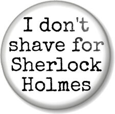 "I don't shave for Sherlock Holmes 25mm 1"" Pin Button Badge Quote Dr John Watson"