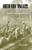 Into the Valley: Marines at Guadalcanal: By Hersey, John