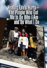 Healing Life's Hurts-the People Who Got Me to Be Who I Am and Do What I Do by...