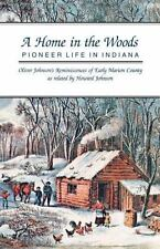 A Home in the Woods : Pioneer Life in Indiana by Oliver A. Johnson and Howard...