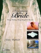 Accessorizing the Bride : Vintage Wedding Finery Through the Decades by Norma Sh