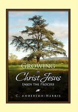 Growing In Christ Jesus: Enjoying The Process: By C Anderson-Harris
