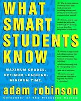 What Smart Students Know: Maximum Grades. Optimum Learning. Minimum Time. by Rob