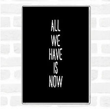 Black White All We Have Is Now Quote Jumbo Fridge Magnet