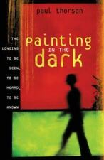 Painting in the Dark : The Longing to Be Seen, to Be Heard, to Be Known by Paul