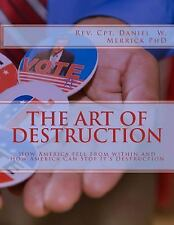 The Art of Destruction : How America Fell from Within and How America Can...