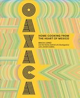 Oaxaca : Home Cooking from the Heart of Mexico, Hardcover by Lopez, Bricia; C...