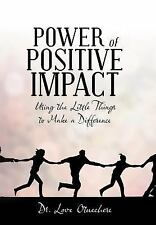 Power of Positive Impact : Using the Little Things to Make a Difference by...