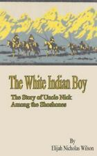 The White Indian Boy:: The Story of Uncle Nick Among the Shoshones, Wilson, Elij
