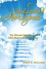 Undiscovered Horizons : The Ultimate Destination of Life's Most Incredible...