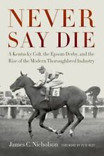 Never Say Die : A Kentucky Colt, the Epsom Derby, and the Rise of the Modern...