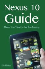Nexus 10 Guide: Master Your Tablet in Just One Evening By Erik Marcus