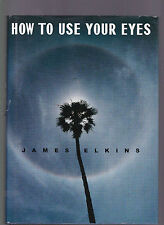 How To Use Your Eyes (pretty much from an artistic perspective), James Elkins