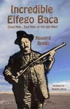 The Incredible Elfego Baca: Good Man, Bad Man of the Old West by Howard Bryan