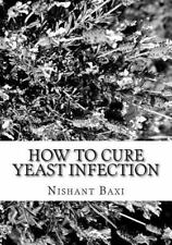 How to Cure Yeast Infection by Nishant Baxi (2015, Paperback, Large Type)
