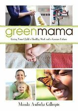 The Green Mama : Giving Your Child a Healthy Start and a Greener Future by...