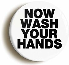NOW WASH YOUR HANDS FUNNY BADGE BUTTON PIN (Size is 1inch/25mm diameter)