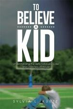 To Believe a Kid : Understanding the Jerry Sandusky Case and Child Sexual...