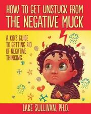 How To Get Unstuck From The Negative Muck: A Kid's Guide To Getting Rid Of Negat