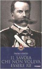 IL SAVOIA CHE NON VOLEVA ESSERE RE - PAOLO PINTO - PIEMME 2002