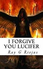 I Forgive You Lucifer : Love Thy Enemy by Ray Riojas (2014, Paperback)