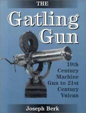 The Gatling Gun : 19th Century Machine Gun to 21st Century Vulcan by Joseph Berk
