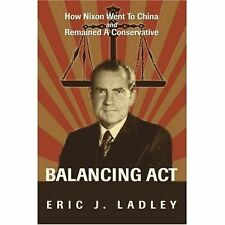 Balancing Act : How Nixon Went to China and Remained A Conservative by Eric...