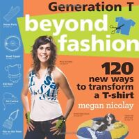 Generation T: Beyond Fashion: 120 New Ways to Transform a T-shirt by Megan Nicol