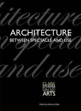 Clark Studies in the Visual Arts: Architecture Between Spectacle and Use (2008,