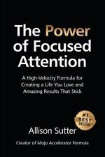 The Power of Focused Attention: A High-Velocity Formula for Creating a Life You