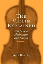 The Violin Explained : Components, Mechanism, and Sound by James Beament...