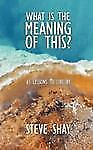 What Is the Meaning of This? : 65 Lessons to Live By by Steve Shay (2008,...